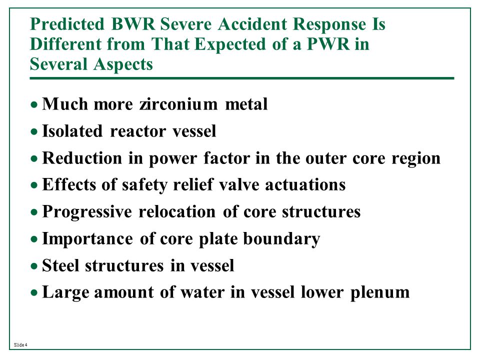 Slide 4 Predicted BWR Severe Accident Response Is Different from That Expected of a PWR in Several Aspects  Much more zirconium metal  Isolated reac
