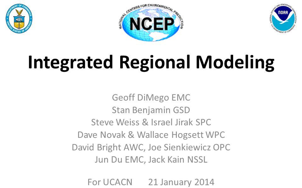 Integrated Regional Modeling Geoff DiMego EMC Stan Benjamin GSD Steve Weiss & Israel Jirak SPC Dave Novak & Wallace Hogsett WPC David Bright AWC, Joe
