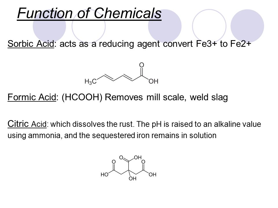Function of Chemicals Sorbic Acid: acts as a reducing agent convert Fe3+ to Fe2+ Formic Acid: (HCOOH) Removes mill scale, weld slag Citric Acid: which