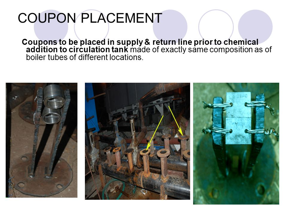 Coupons to be placed in supply & return line prior to chemical addition to circulation tank made of exactly same composition as of boiler tubes of dif