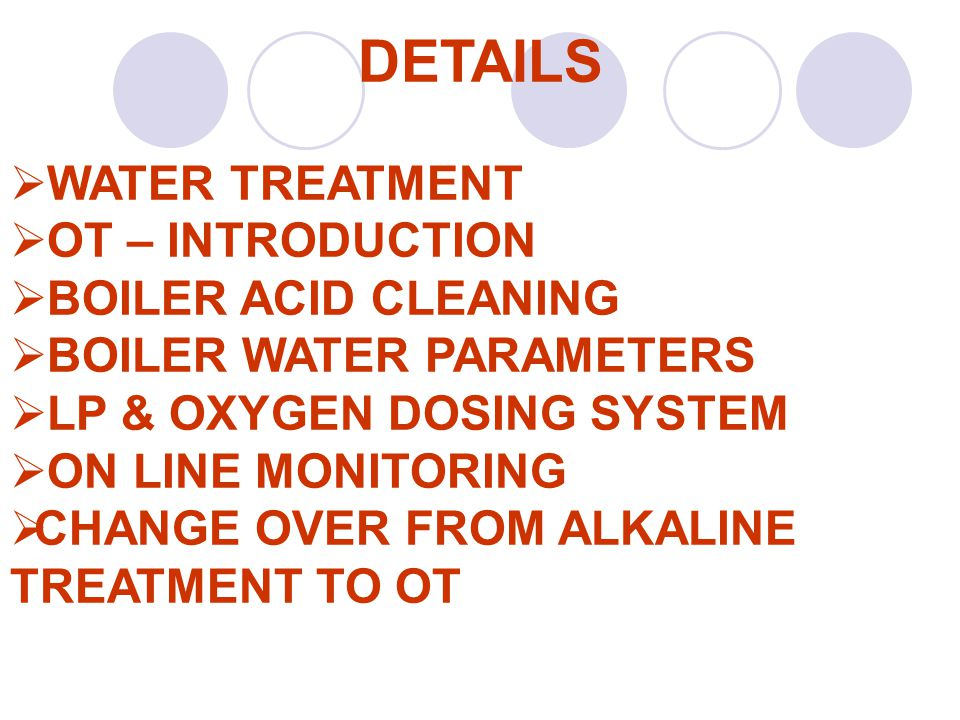 DETAILS  WATER TREATMENT  OT – INTRODUCTION  BOILER ACID CLEANING  BOILER WATER PARAMETERS  LP & OXYGEN DOSING SYSTEM  ON LINE MONITORING  CHAN