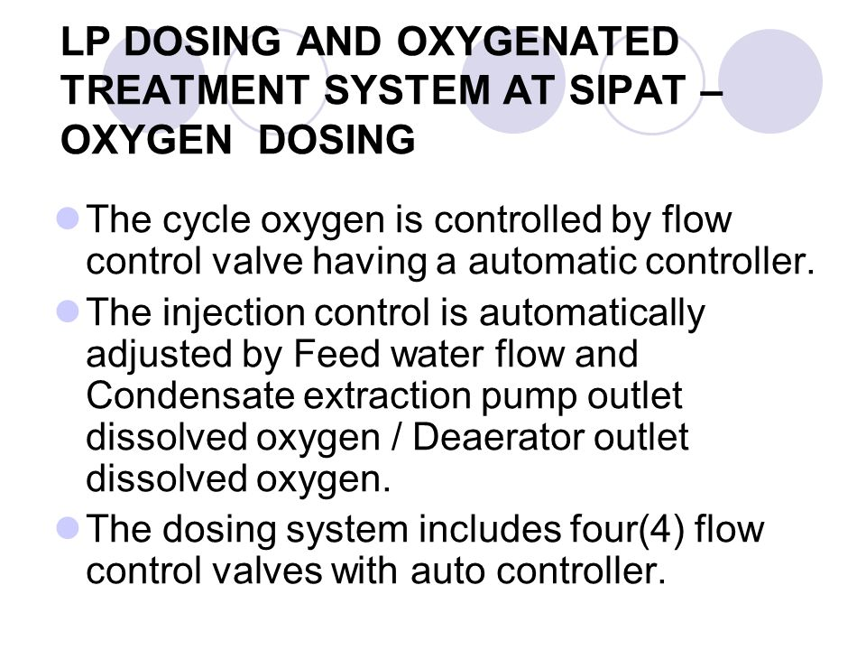 LP DOSING AND OXYGENATED TREATMENT SYSTEM AT SIPAT – OXYGEN DOSING The cycle oxygen is controlled by flow control valve having a automatic controller.
