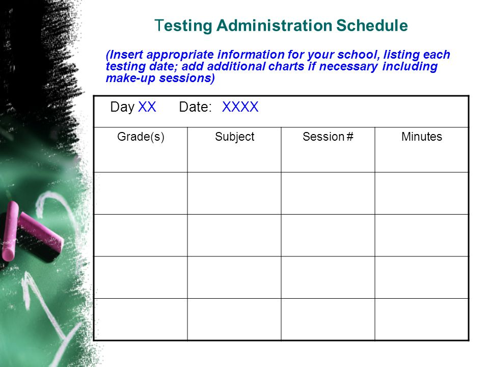 Testing Administration Schedule Day XX Date: XXXX Grade(s)SubjectSession #Minutes (Insert appropriate information for your school, listing each testing date; add additional charts if necessary including make-up sessions)