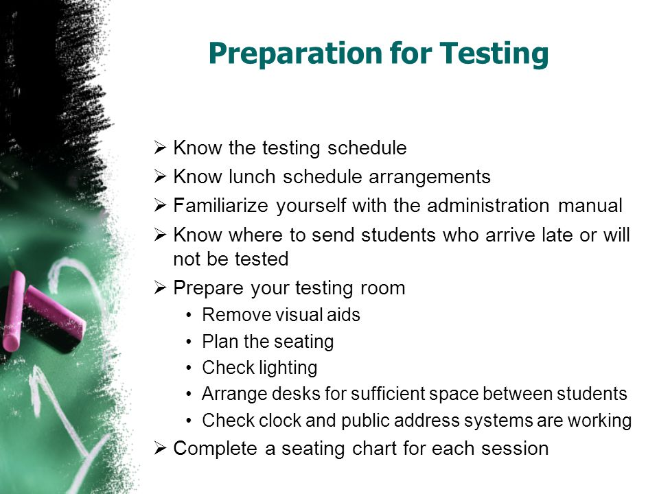 Preparation for Testing  Know the testing schedule  Know lunch schedule arrangements  Familiarize yourself with the administration manual  Know where to send students who arrive late or will not be tested  Prepare your testing room Remove visual aids Plan the seating Check lighting Arrange desks for sufficient space between students Check clock and public address systems are working  Complete a seating chart for each session