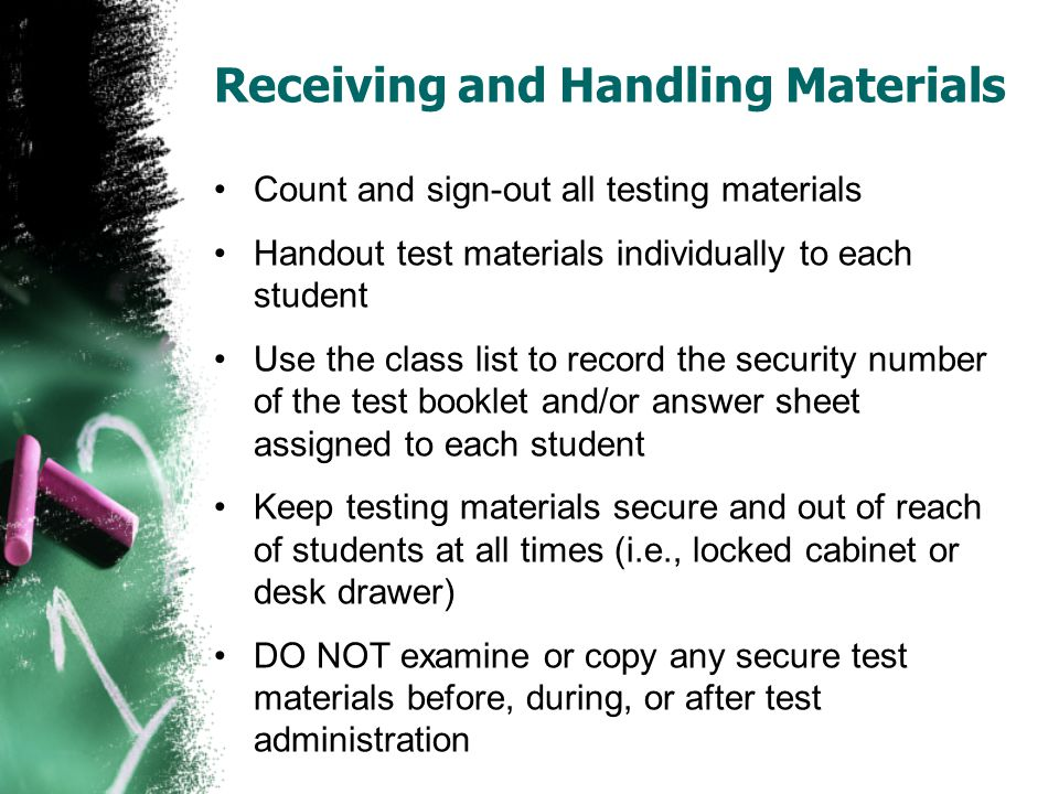 Receiving and Handling Materials Count and sign-out all testing materials Handout test materials individually to each student Use the class list to record the security number of the test booklet and/or answer sheet assigned to each student Keep testing materials secure and out of reach of students at all times (i.e., locked cabinet or desk drawer) DO NOT examine or copy any secure test materials before, during, or after test administration