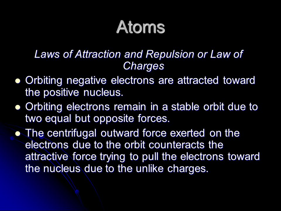 Atoms Laws of Attraction and Repulsion or Law of Charges Orbiting negative electrons are attracted toward the positive nucleus.