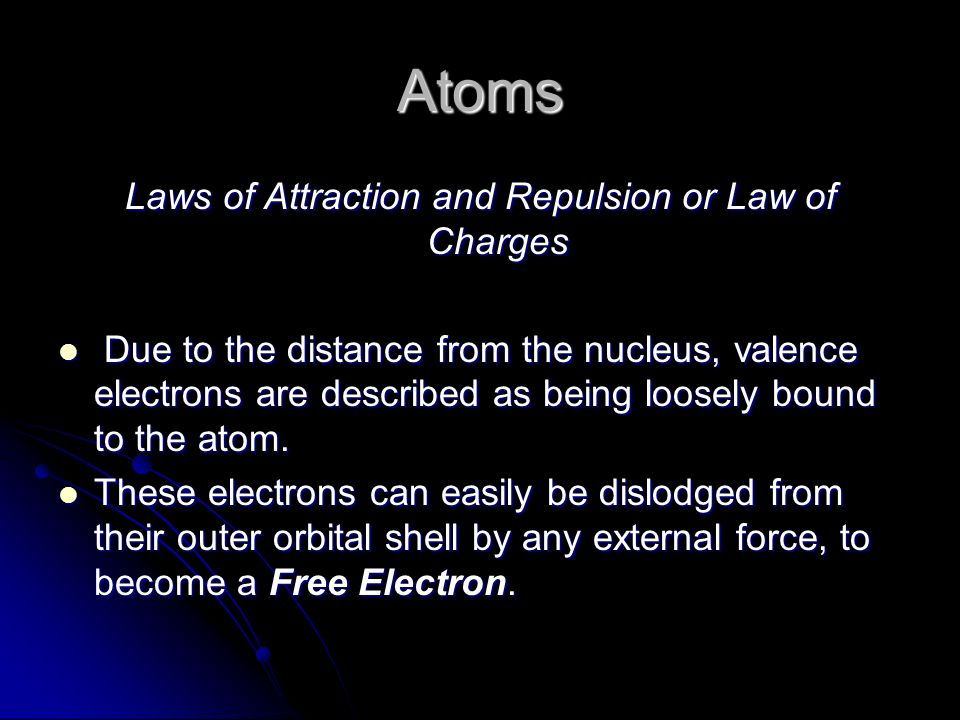 Atoms Laws of Attraction and Repulsion or Law of Charges Due to the distance from the nucleus, valence electrons are described as being loosely bound to the atom.