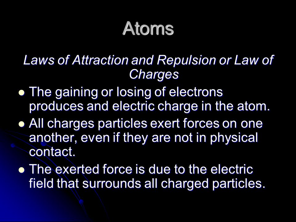 Atoms Laws of Attraction and Repulsion or Law of Charges The gaining or losing of electrons produces and electric charge in the atom.