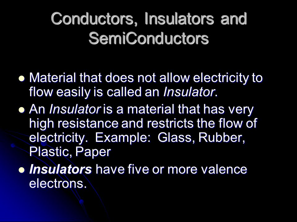 Conductors, Insulators and SemiConductors Material that does not allow electricity to flow easily is called an Insulator.