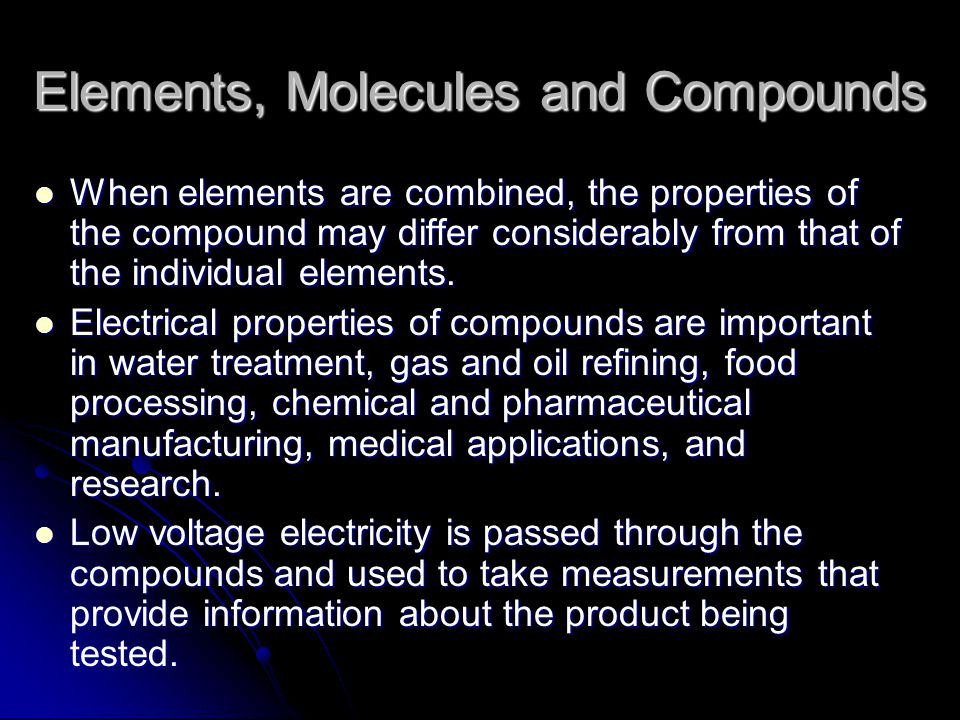 Elements, Molecules and Compounds When elements are combined, the properties of the compound may differ considerably from that of the individual elements.