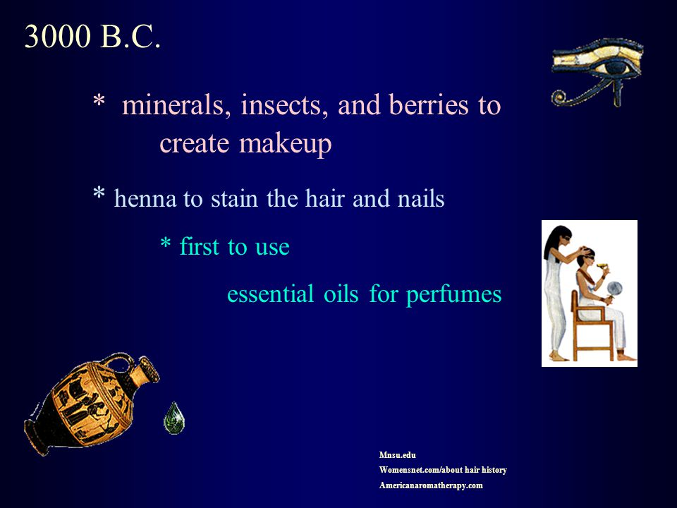 3000 B.C. * minerals, insects, and berries to create makeup * henna to stain the hair and nails * first to use essential oils for perfumes Mnsu.edu Wo