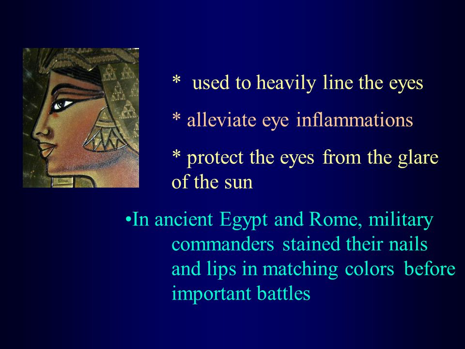 * used to heavily line the eyes * alleviate eye inflammations * protect the eyes from the glare of the sun In ancient Egypt and Rome, military commanders stained their nails and lips in matching colors before important battles