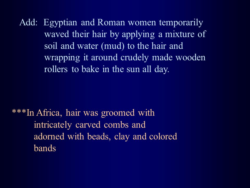 Add: Egyptian and Roman women temporarily waved their hair by applying a mixture of soil and water (mud) to the hair and wrapping it around crudely made wooden rollers to bake in the sun all day.