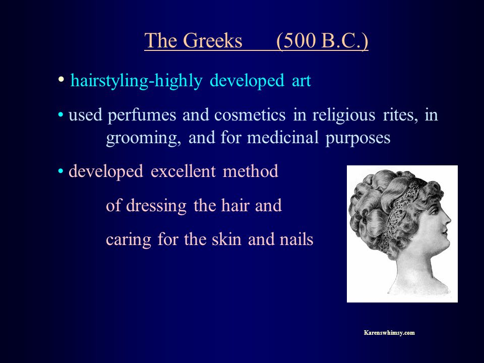 The Greeks (500 B.C.) hairstyling-highly developed art used perfumes and cosmetics in religious rites, in grooming, and for medicinal purposes developed excellent method of dressing the hair and caring for the skin and nails Karenswhimsy.com