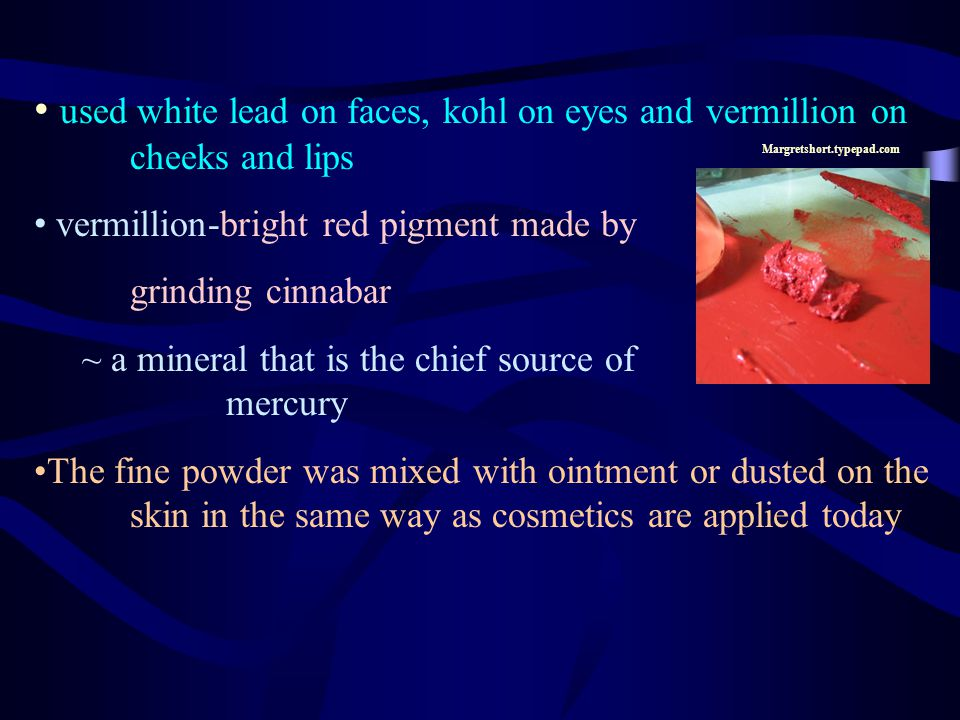 used white lead on faces, kohl on eyes and vermillion on cheeks and lips vermillion-bright red pigment made by grinding cinnabar ~ a mineral that is t