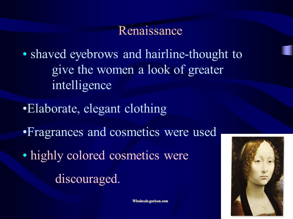 Renaissance shaved eyebrows and hairline-thought to give the women a look of greater intelligence Elaborate, elegant clothing Fragrances and cosmetics were used highly colored cosmetics were discouraged.