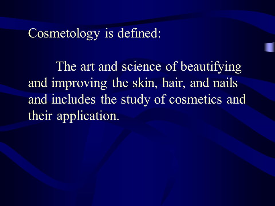 Cosmetology is defined: The art and science of beautifying and improving the skin, hair, and nails and includes the study of cosmetics and their application.