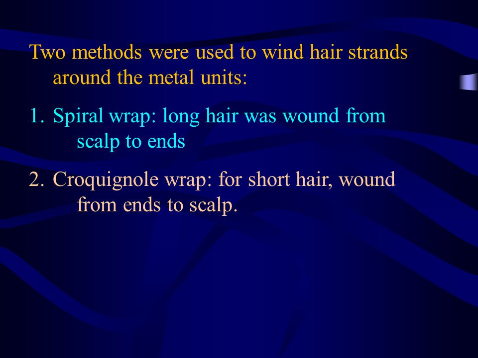 Two methods were used to wind hair strands around the metal units: 1.Spiral wrap: long hair was wound from scalp to ends 2.Croquignole wrap: for short