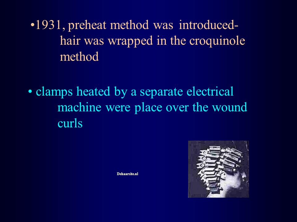 1931, preheat method was introduced- hair was wrapped in the croquinole method clamps heated by a separate electrical machine were place over the woun
