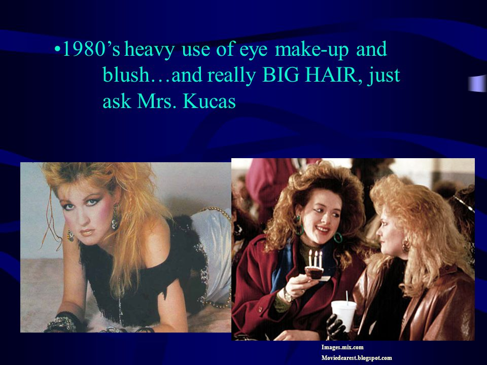 1980's heavy use of eye make-up and blush…and really BIG HAIR, just ask Mrs. Kucas Images.mix.com Moviedearest.blogspot.com