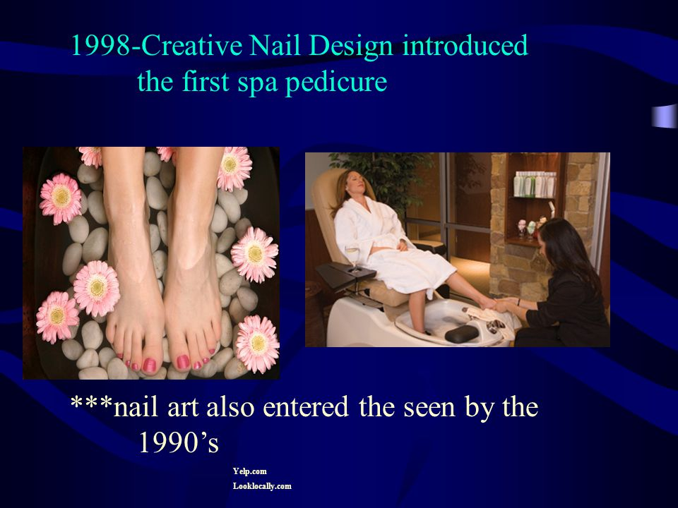 1998-Creative Nail Design introduced the first spa pedicure ***nail art also entered the seen by the 1990's Yelp.com Looklocally.com