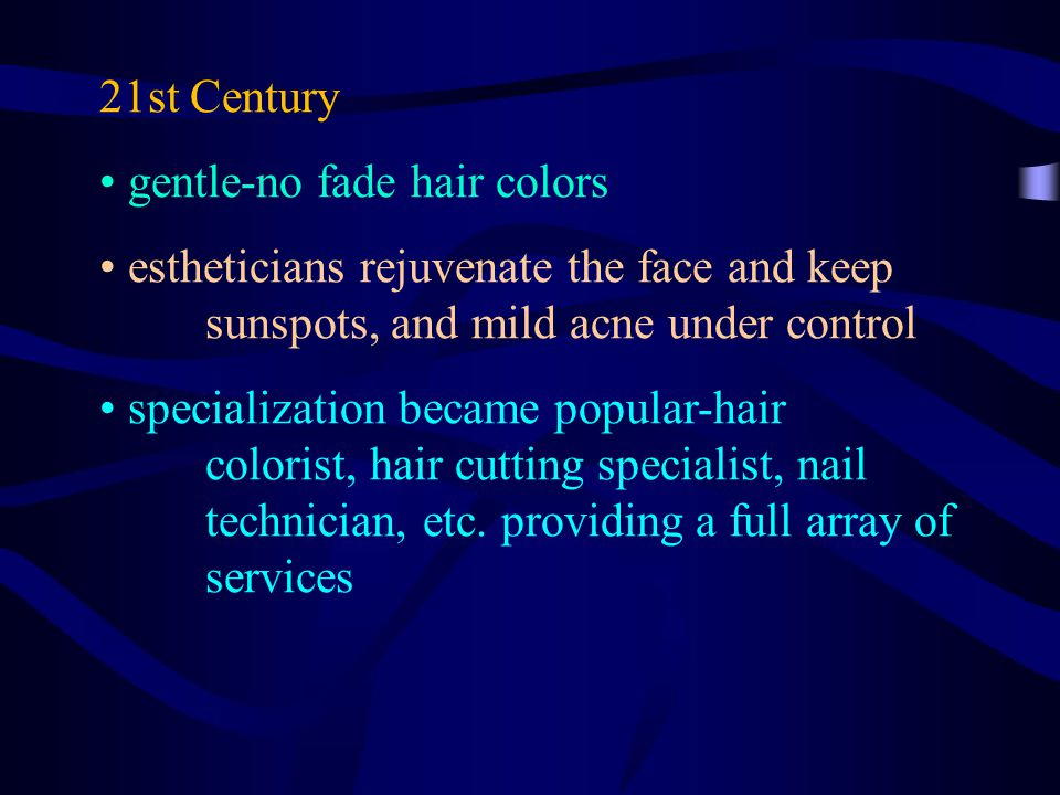 21st Century gentle-no fade hair colors estheticians rejuvenate the face and keep sunspots, and mild acne under control specialization became popular-