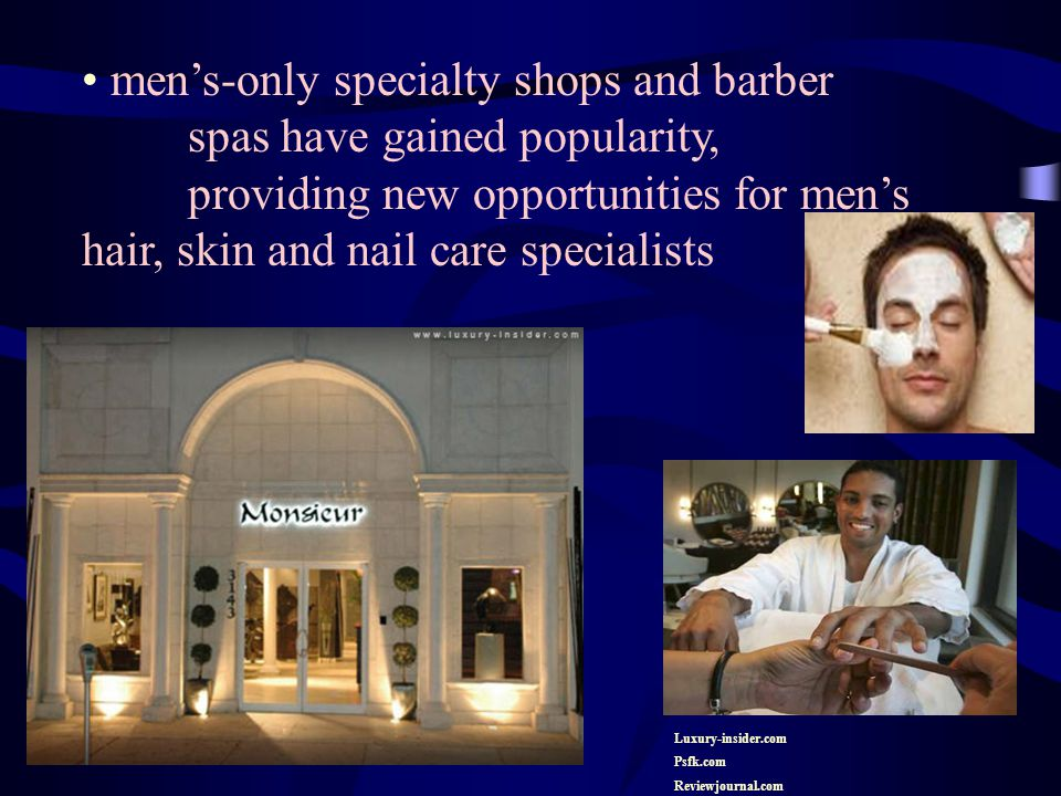 men's-only specialty shops and barber spas have gained popularity, providing new opportunities for men's hair, skin and nail care specialists Luxury-insider.com Psfk.com Reviewjournal.com