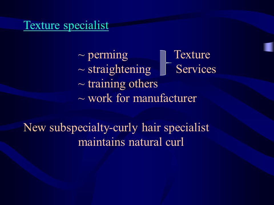 Texture specialist ~ perming Texture ~ straightening Services ~ training others ~ work for manufacturer New subspecialty-curly hair specialist maintai