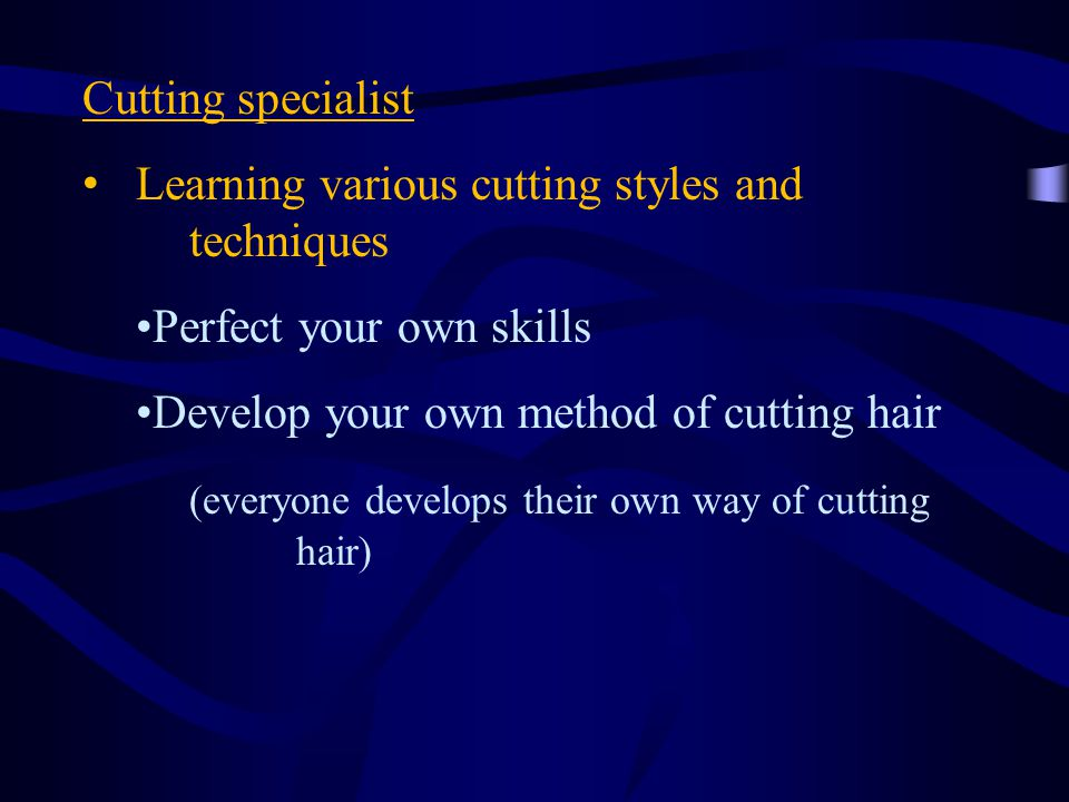 Cutting specialist Learning various cutting styles and techniques Perfect your own skills Develop your own method of cutting hair (everyone develops their own way of cutting hair)