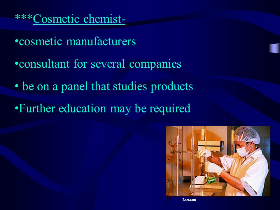 ***Cosmetic chemist- cosmetic manufacturers consultant for several companies be on a panel that studies products Further education may be required Lsct.com