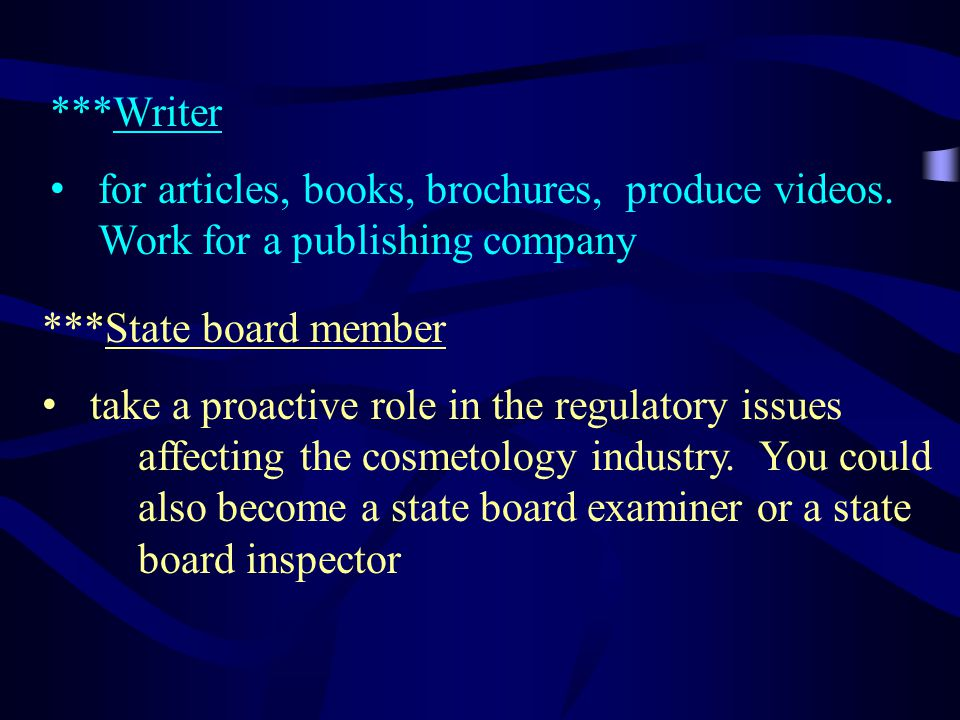 ***Writer for articles, books, brochures, produce videos. Work for a publishing company ***State board member take a proactive role in the regulatory