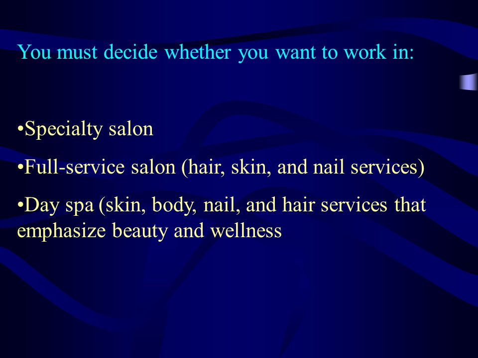 You must decide whether you want to work in: Specialty salon Full-service salon (hair, skin, and nail services) Day spa (skin, body, nail, and hair services that emphasize beauty and wellness