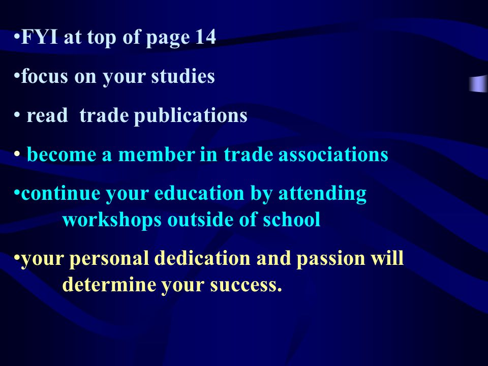 FYI at top of page 14 focus on your studies read trade publications become a member in trade associations continue your education by attending workshops outside of school your personal dedication and passion will determine your success.