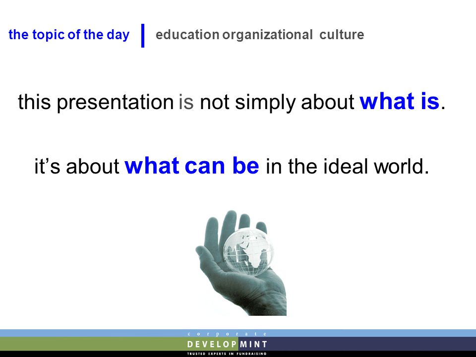 this presentation is not simply about what is. it's about what can be in the ideal world. education organizational culture the topic of the day