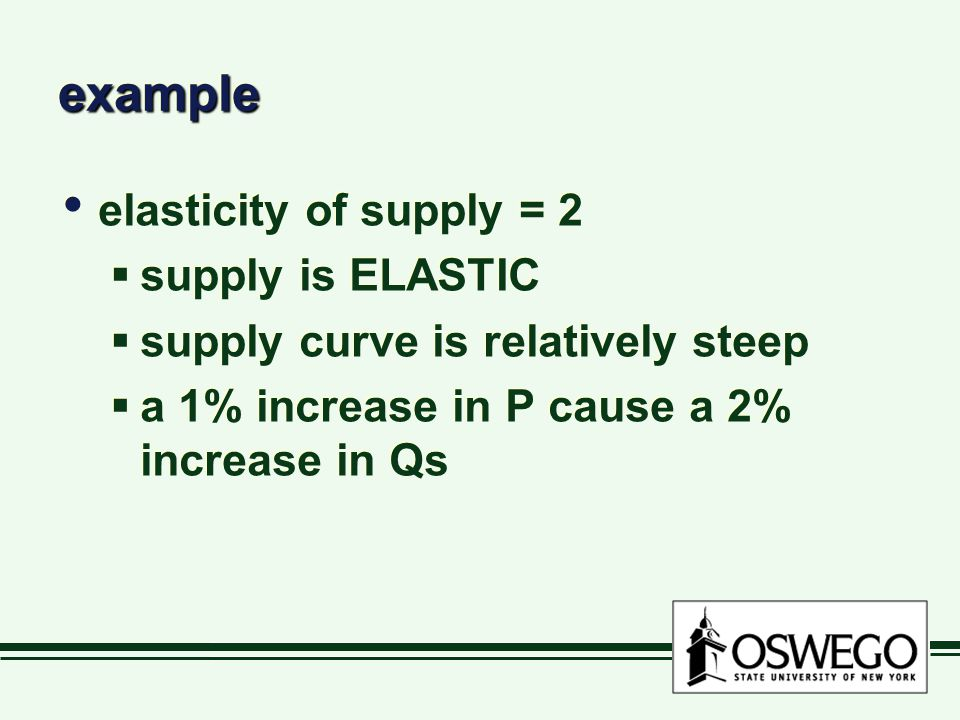 exampleexample elasticity of supply = 2  supply is ELASTIC  supply curve is relatively steep  a 1% increase in P cause a 2% increase in Qs elasticity of supply = 2  supply is ELASTIC  supply curve is relatively steep  a 1% increase in P cause a 2% increase in Qs