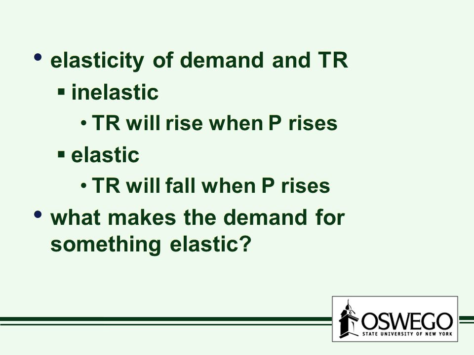 elasticity of demand and TR  inelastic TR will rise when P rises  elastic TR will fall when P rises what makes the demand for something elastic.