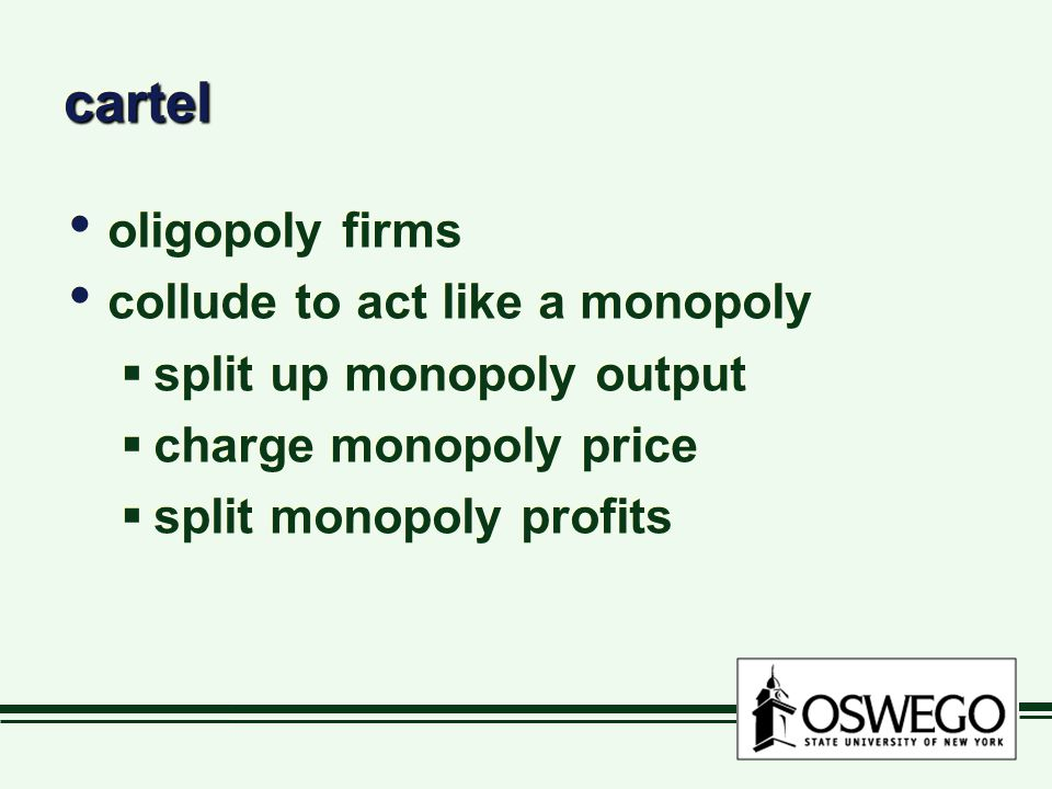cartelcartel oligopoly firms collude to act like a monopoly  split up monopoly output  charge monopoly price  split monopoly profits oligopoly firms collude to act like a monopoly  split up monopoly output  charge monopoly price  split monopoly profits