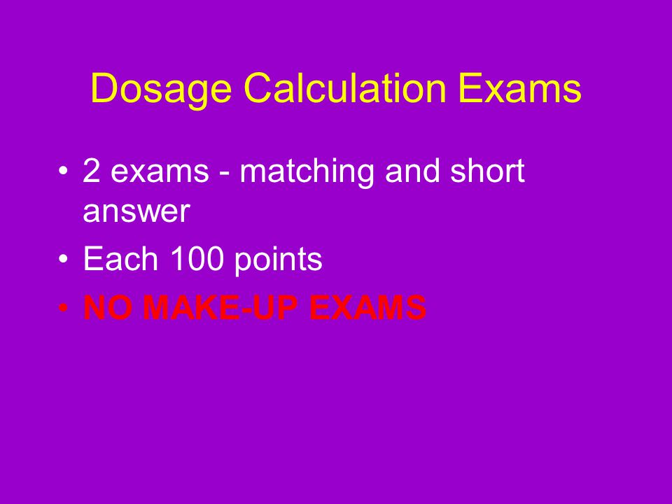 Dosage Calculation Exams 2 exams - matching and short answer Each 100 points NO MAKE-UP EXAMS