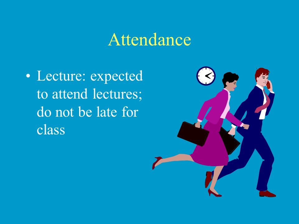Attendance Lecture: expected to attend lectures; do not be late for class