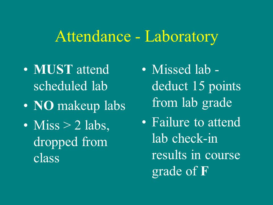Attendance - Laboratory MUST attend scheduled lab NO makeup labs Miss > 2 labs, dropped from class Missed lab - deduct 15 points from lab grade Failur