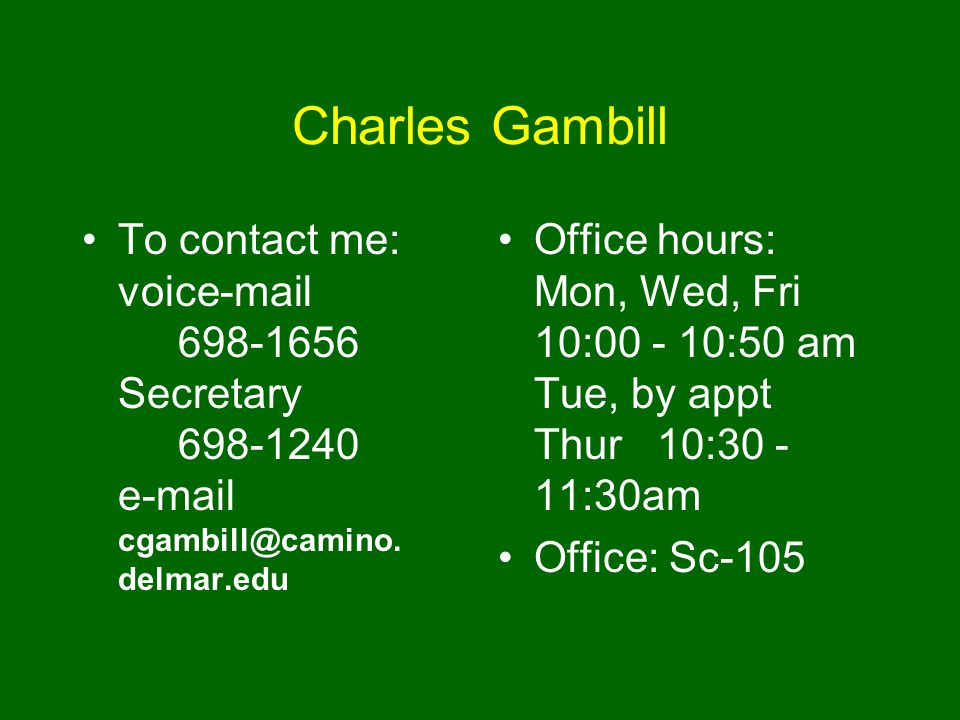Charles Gambill To contact me: voice-mail 698-1656 Secretary 698-1240 e-mail cgambill@camino. delmar.edu Office hours: Mon, Wed, Fri 10:00 - 10:50 am