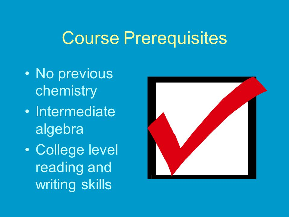 Course Prerequisites No previous chemistry Intermediate algebra College level reading and writing skills