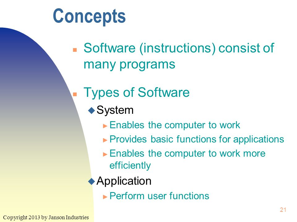 Copyright 2013 by Janson Industries 21 Concepts n Software (instructions) consist of many programs n Types of Software u System ► Enables the computer to work ► Provides basic functions for applications ► Enables the computer to work more efficiently u Application ► Perform user functions