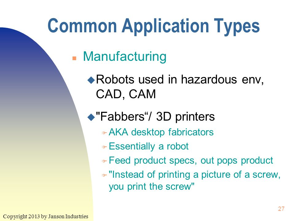 Copyright 2013 by Janson Industries 27 Common Application Types n Manufacturing u Robots used in hazardous env, CAD, CAM u Fabbers / 3D printers F AKA desktop fabricators F Essentially a robot F Feed product specs, out pops product F Instead of printing a picture of a screw, you print the screw