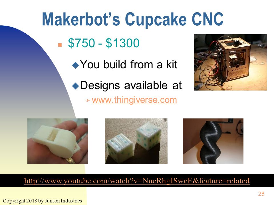 Copyright 2013 by Janson Industries 28 Makerbot's Cupcake CNC http://www.youtube.com/watch?v=NueRhgISweE&feature=related n $750 - $1300 u You build from a kit u Designs available at F www.thingiverse.com www.thingiverse.com