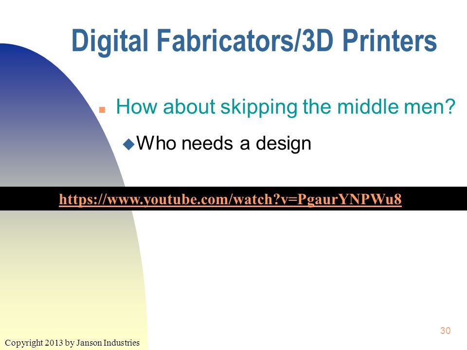 Copyright 2013 by Janson Industries 30 Digital Fabricators/3D Printers https://www.youtube.com/watch?v=PgaurYNPWu8 n How about skipping the middle men.