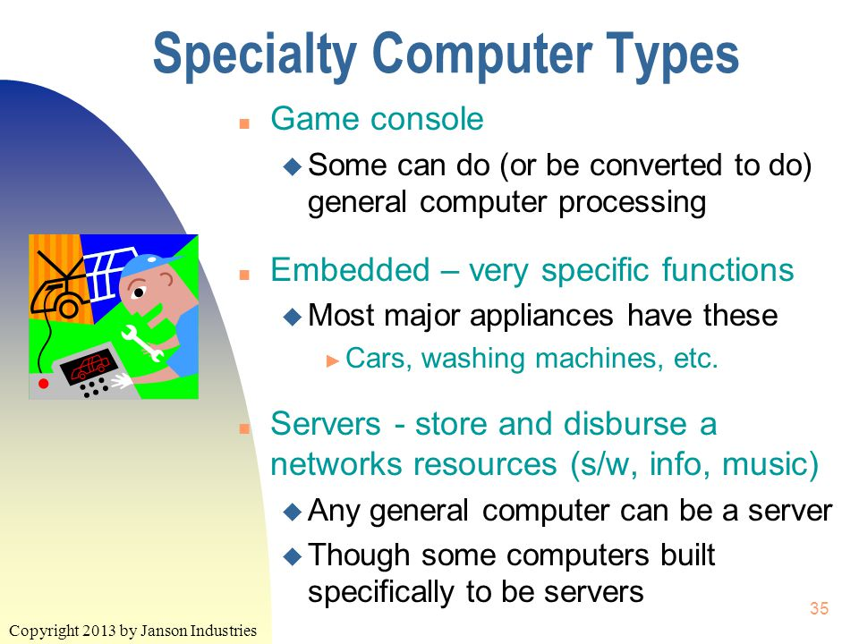 Copyright 2013 by Janson Industries 35 Specialty Computer Types n Game console u Some can do (or be converted to do) general computer processing n Embedded – very specific functions u Most major appliances have these ► Cars, washing machines, etc.