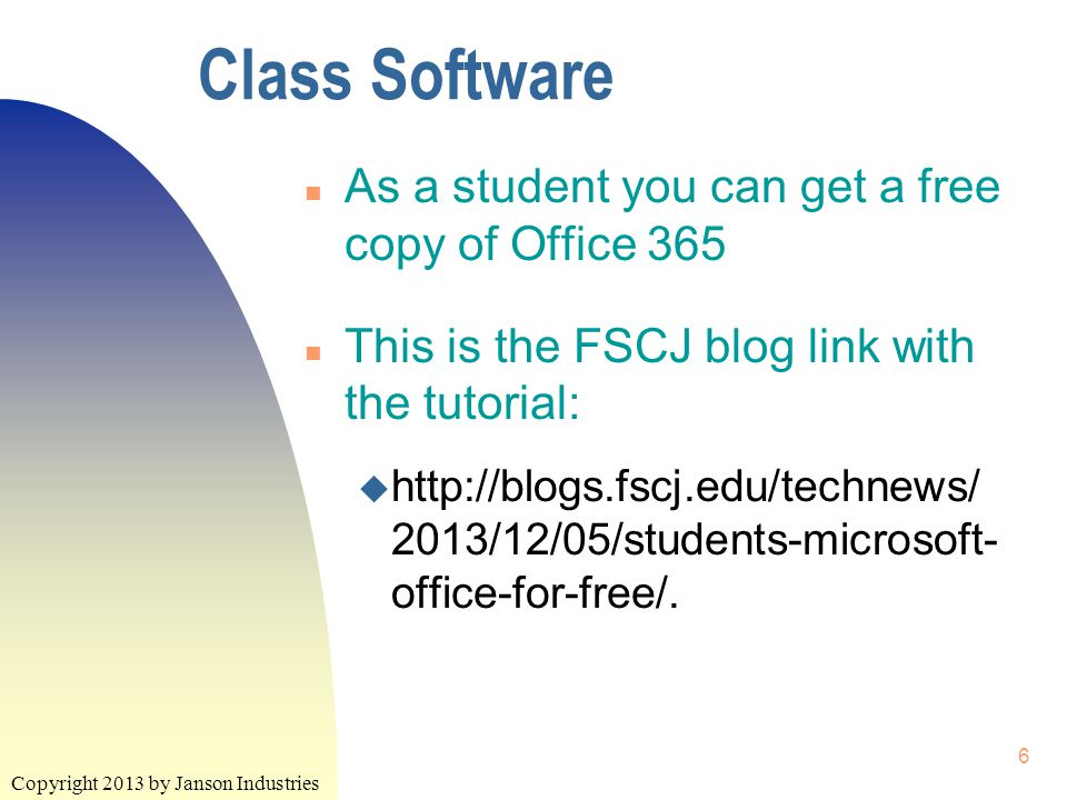 Copyright 2013 by Janson Industries 6 Class Software n As a student you can get a free copy of Office 365 n This is the FSCJ blog link with the tutorial: u http://blogs.fscj.edu/technews/ 2013/12/05/students-microsoft- office-for-free/.