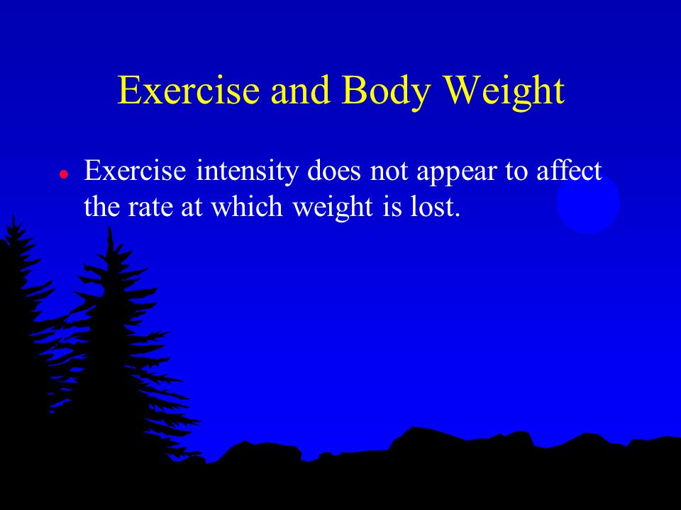 Exercise and Body Weight l Exercise intensity does not appear to affect the rate at which weight is lost.