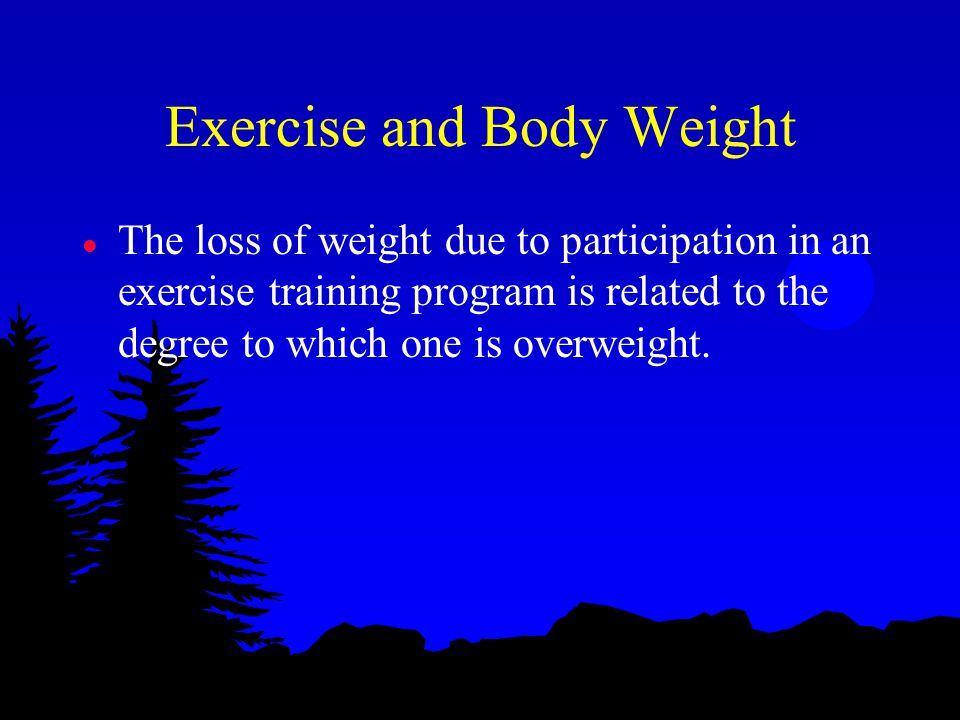 Exercise and Body Weight l The loss of weight due to participation in an exercise training program is related to the degree to which one is overweight.